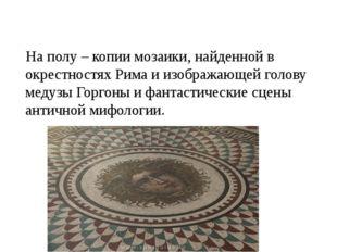 На полу – копии мозаики, найденной в окрестностях Рима и изображающей голову