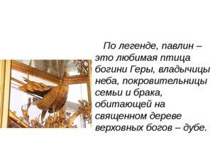 По легенде, павлин – это любимая птица богини Геры, владычицы неба, покровит