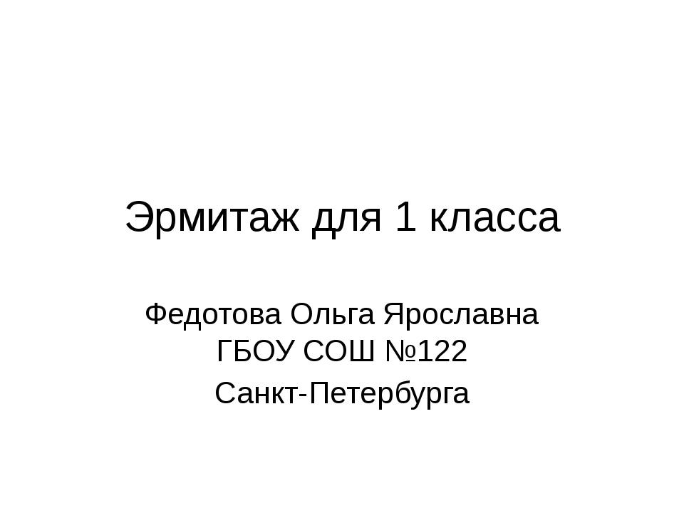 Эрмитаж для 1 класса Федотова Ольга Ярославна ГБОУ СОШ №122 Санкт-Петербурга