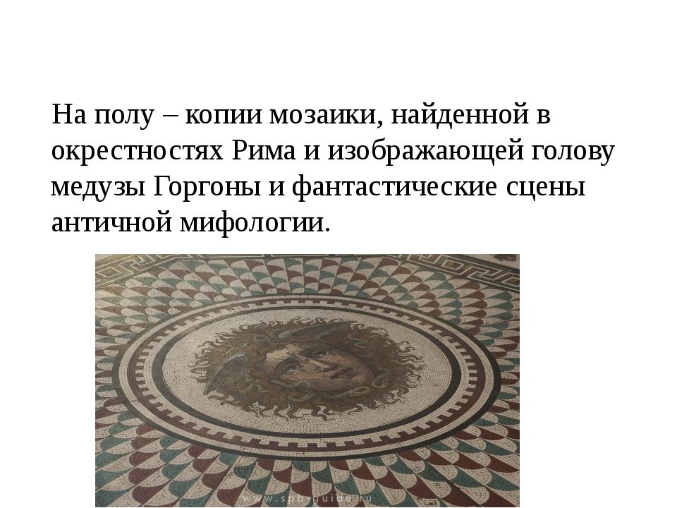На полу – копии мозаики, найденной в окрестностях Рима и изображающей голову...