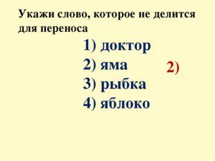 Укажи слово, которое не делится для переноса 1) доктор 2) яма 3) рыбка 4) ябл