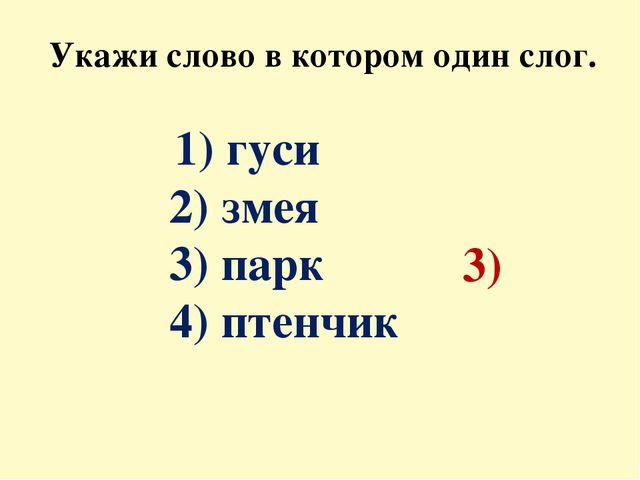Укажи слово в котором один слог. 1) гуси 2) змея 3) парк 4) птенчик 3)