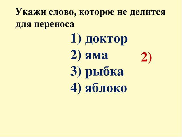 Укажи слово, которое не делится для переноса 1) доктор 2) яма 3) рыбка 4) ябл...