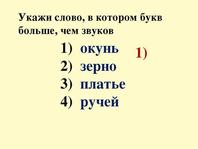Укажи слово, в котором букв больше, чем звуков окунь зерно платье ручей 1)