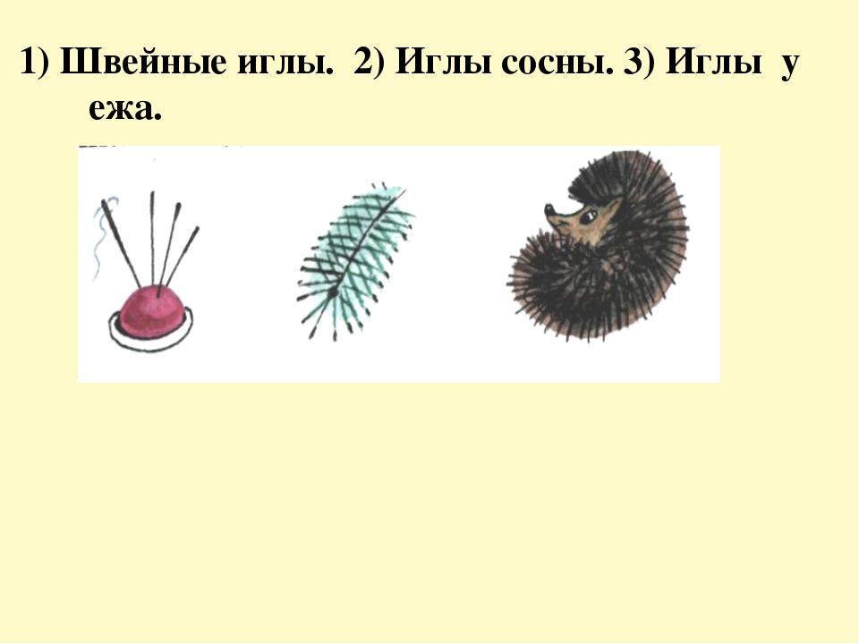 1) Швейные иглы. 2) Иглы сосны. 3) Иглы у ежа.