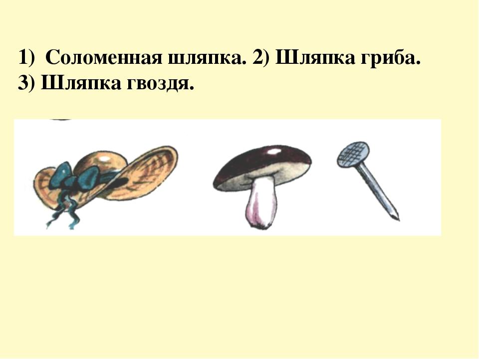Соломенная шляпка. 2) Шляпка гриба. 3) Шляпка гвоздя.