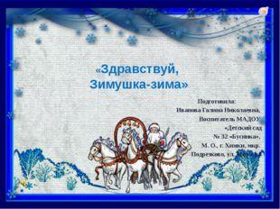 «Здравствуй, Зимушка-зима» Подготовила: Иванова Галина Николаевна, Воспитате