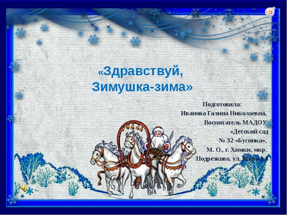 «Здравствуй, Зимушка-зима» Подготовила: Иванова Галина Николаевна, Воспитате...