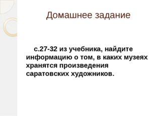 Домашнее задание с.27-32 из учебника, найдите информацию о том, в каких музея