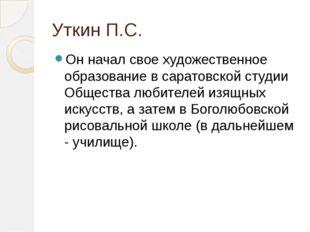Уткин П.С. Он начал свое художественное образование в саратовской студии Обще
