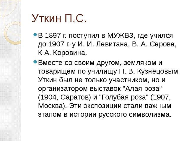 Уткин П.С. В 1897 г. поступил в МУЖВЗ, где учился до 1907 г. у И. И. Левитана...