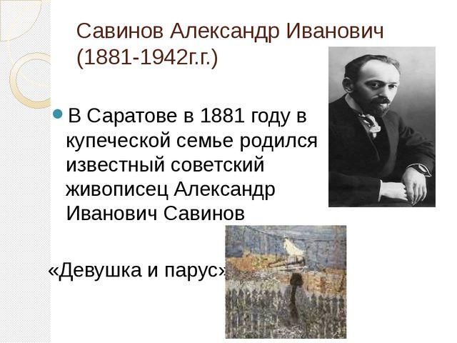 Савинов Александр Иванович (1881-1942г.г.) В Саратове в 1881 году в купеческо...