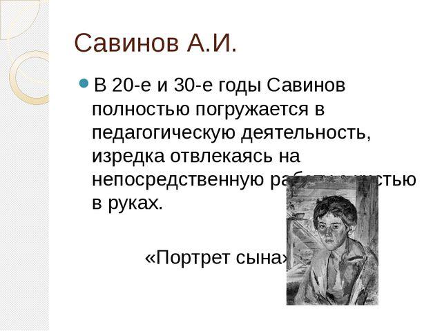 Савинов А.И. В 20-е и 30-е годы Савинов полностью погружается в педагогическу...
