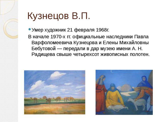 Кузнецов В.П. Умер художник 21 февраля 1968г. В начале 1970-х гг. официальные...