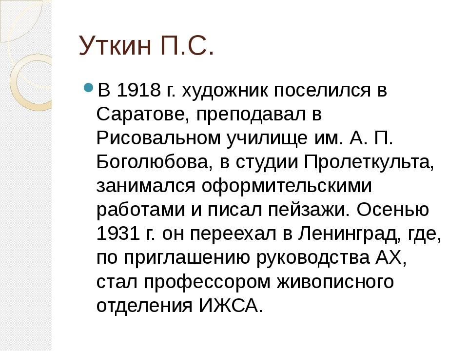 Уткин П.С. В 1918 г. художник поселился в Саратове, преподавал в Рисовальном...