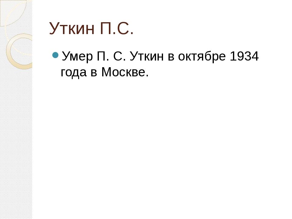 Уткин П.С. Умер П. С. Уткин в октябре 1934 года в Москве.