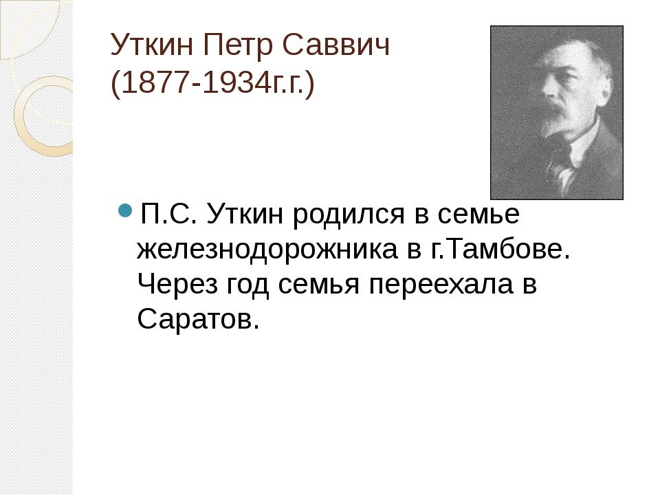 Уткин Петр Саввич (1877-1934г.г.) П.С. Уткин родился в семье железнодорожника...