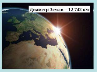 Диаметр Земли – 12 742 км
