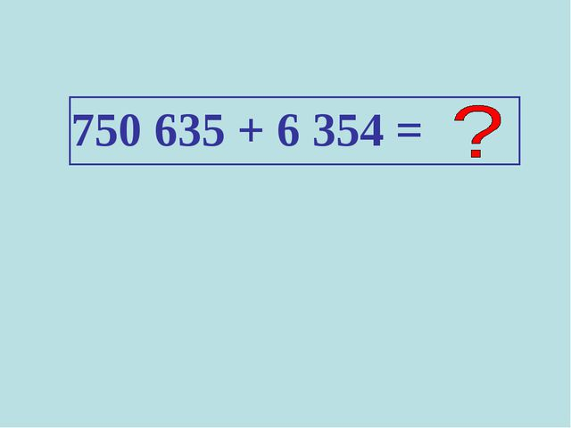 750 635 + 6 354 =
