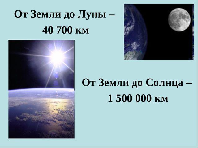 От Земли до Луны – 40 700 км От Земли до Солнца – 1 500 000 км