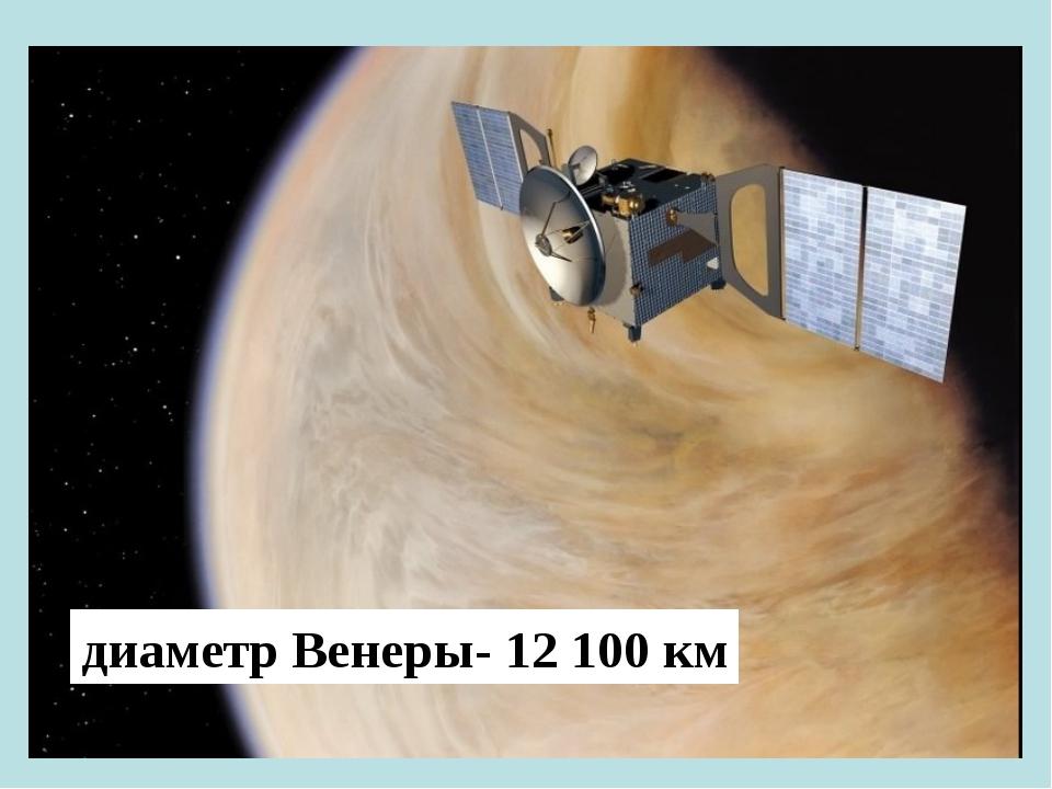диаметр Венеры- 12 100 км