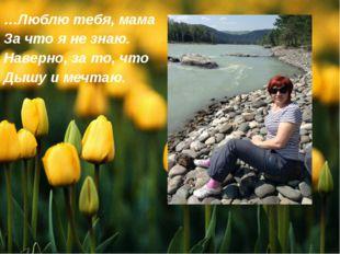 …Люблю тебя, мама За что я не знаю. Наверно, за то, что Дышу и мечтаю.