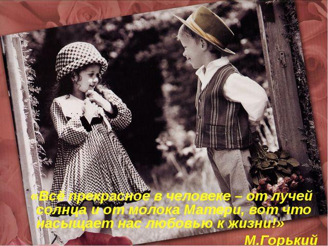 «Всё прекрасное в человеке – от лучей солнца и от молока Матери, вот что нас...