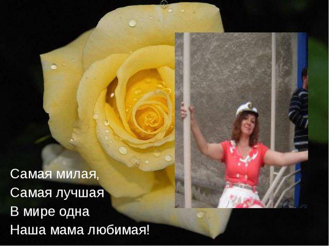 Самая милая, Самая лучшая В мире одна Наша мама любимая!