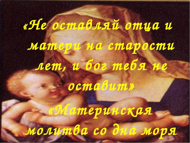 «Не оставляй отца и матери на старости лет, и бог тебя не оставит» «Материнск...
