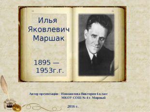Илья Яковлевич Маршак 1895 — 1953г.г. Автор презентации : Новожилова Виктория