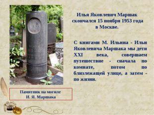 Памятник на могиле И. Я. Маршака Илья Яковлевич Маршак скончался 15 ноября 19