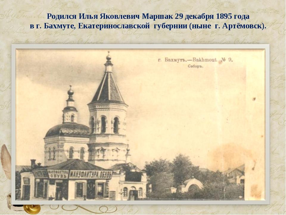 Родился Илья Яковлевич Маршак 29 декабря 1895 года в г. Бахмуте, Екатериносла...