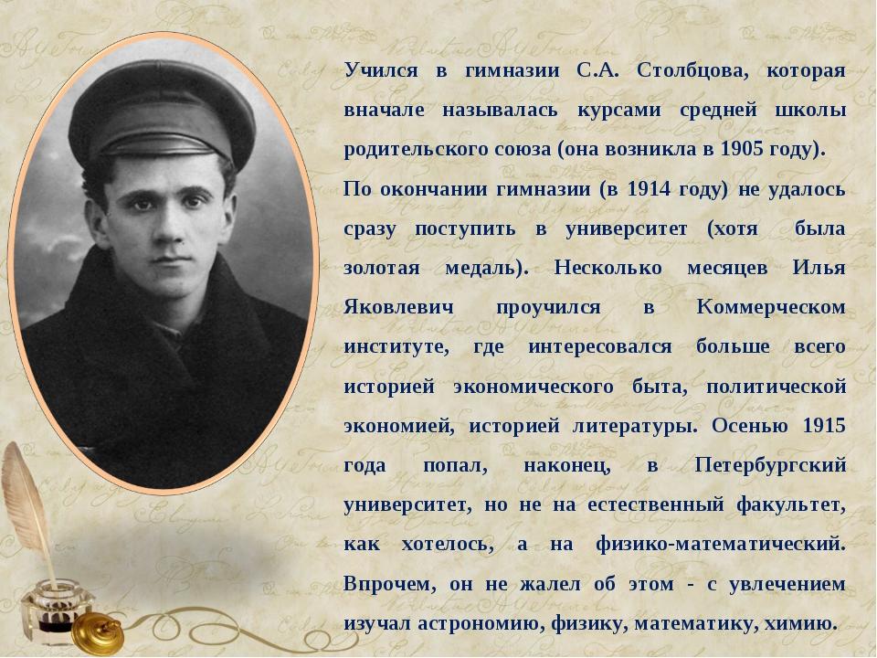 Учился в гимназии С.А. Столбцова, которая вначале называлась курсами средней...
