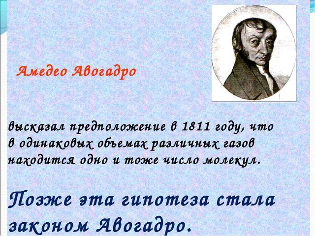 Амедео Авогадро высказал предположение в 1811 году, что в одинаковых объемах...