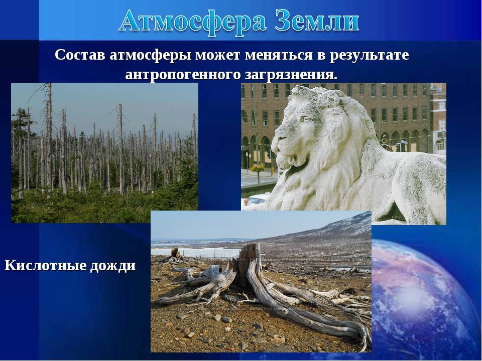 Состав атмосферы может меняться в результате антропогенного загрязнения. Кисл...