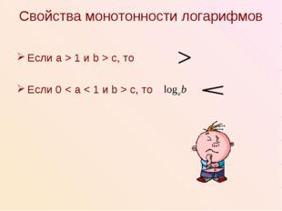 Свойства монотонности логарифмов Если a > 1 и b > c, то Если 0 < a < 1 и b >