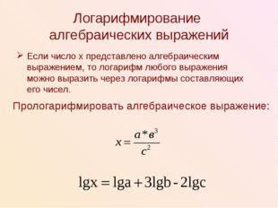 Логарифмирование алгебраических выражений Если число х представлено алгебраич
