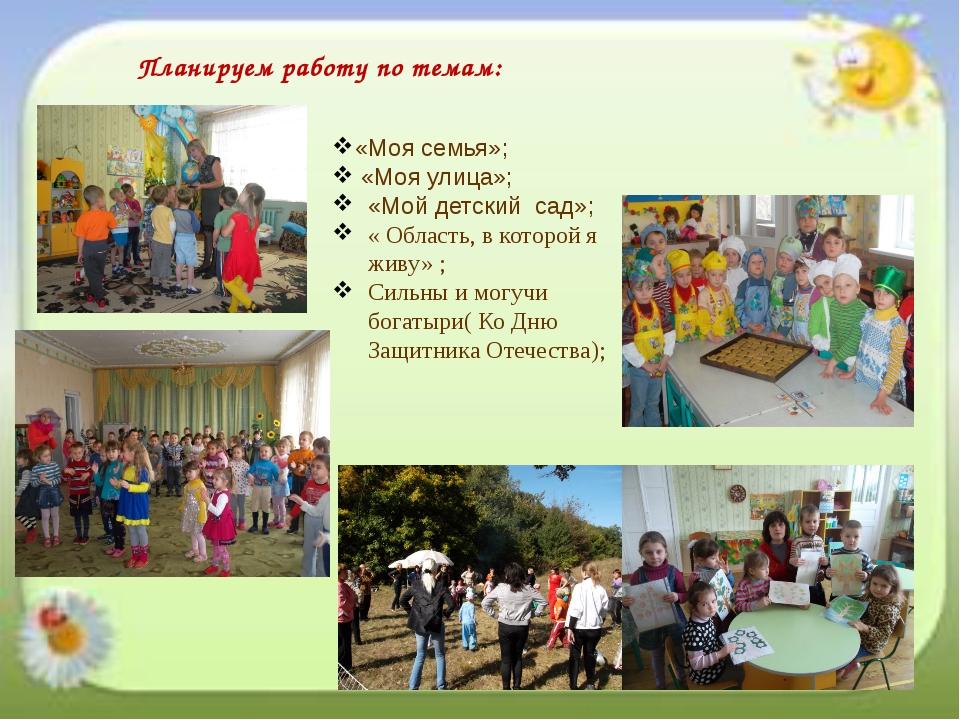 Планируем работу по темам: «Моя семья»; «Моя улица»; «Мой детский сад»; « Обл...