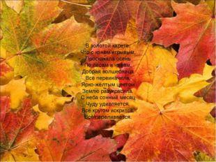 В золотой карете, Что с конём игрывым, Проскакала осень По лесам и нивам. Доб