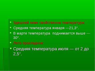 Здешней зиме свойственна температура: Средняя температура января —21,3°. В ма