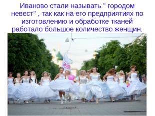 """Иваново стали называть """" городом невест"""" , так как на его предприятиях по изг"""
