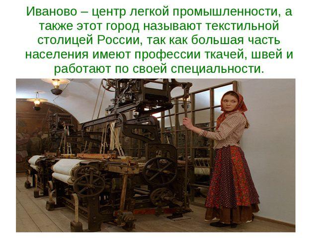 Иваново – центр легкой промышленности, а также этот город называют текстильно...