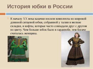 История юбки в России К началу XX века казачки носили комплекты из широкой дл