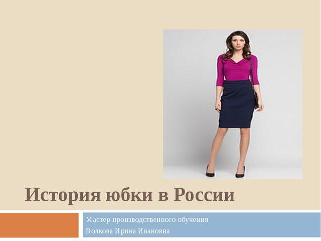 История юбки в России Мастер производственного обучения Волкова Ирина Ивановна