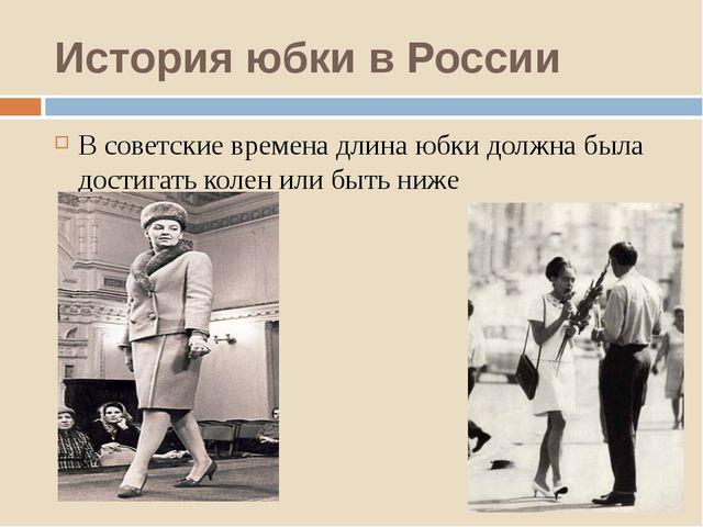 История юбки в России В советские времена длина юбки должна была достигать ко...