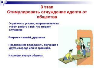3 этап Стимулировать отчуждение адепта от общества Ограничить усилия, направл