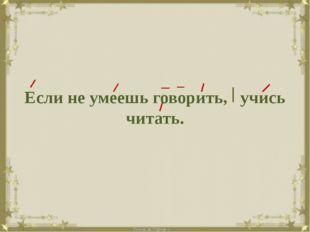 Если не умеешь говорить, учись читать.
