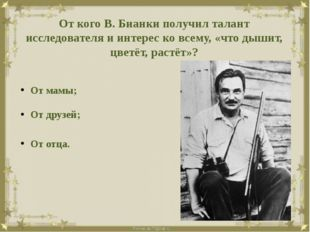 От кого В. Бианки получил талант исследователя и интерес ко всему, «что дыши