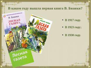 В каком году вышла первая книга В. Бианки? В 1917 году. В 1923 году; В 1930