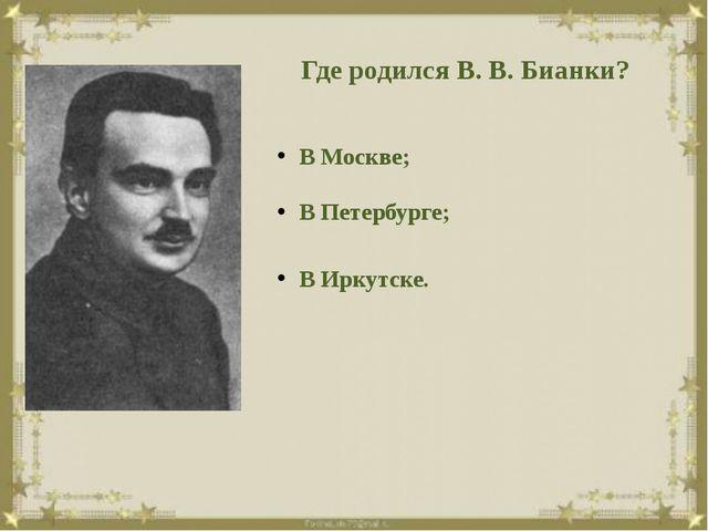 Где родился В. В. Бианки? В Москве; В Петербурге; В Иркутске.